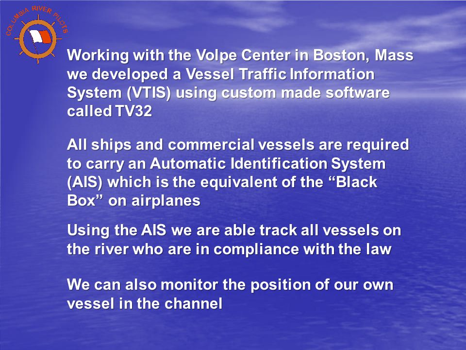 Working with the Volpe Center in Boston, Mass we developed a Vessel Traffic Information System (VTIS) using custom made software called TV32 All ships and commercial vessels are required to carry an Automatic Identification System (AIS) which is the equivalent of the Black Box on airplanes Using the AIS we are able track all vessels on the river who are in compliance with the law We can also monitor the position of our own vessel in the channel
