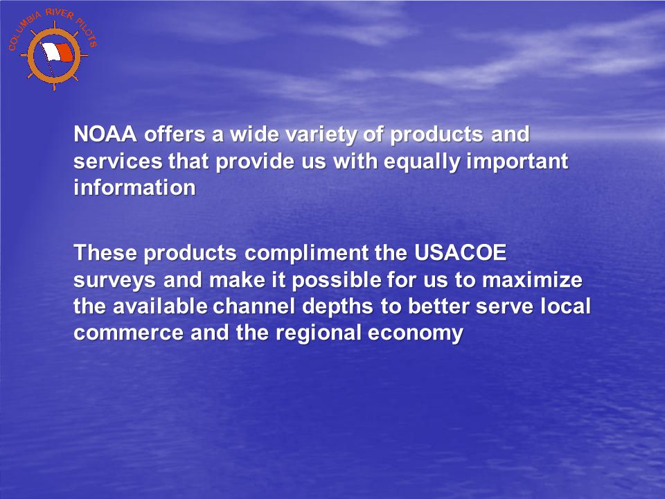 NOAA offers a wide variety of products and services that provide us with equally important information These products compliment the USACOE surveys and make it possible for us to maximize the available channel depths to better serve local commerce and the regional economy