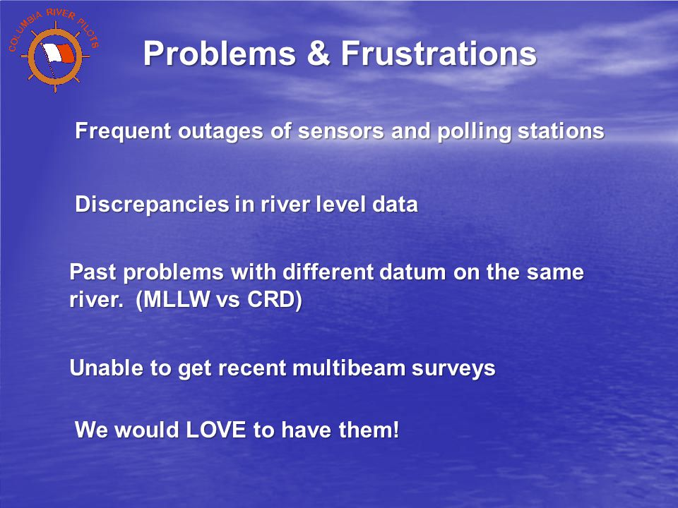 Frequent outages of sensors and polling stations Discrepancies in river level data Unable to get recent multibeam surveys Past problems with different datum on the same river.