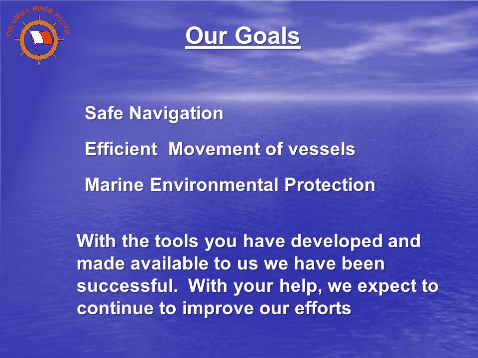 Safe Navigation Efficient Movement of vessels Marine Environmental Protection Our Goals With the tools you have developed and made available to us we have been successful.