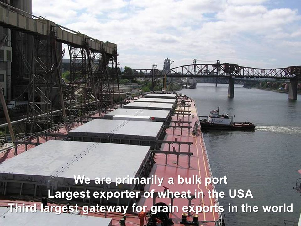 We are primarily a bulk port Largest exporter of wheat in the USA Third largest gateway for grain exports in the world