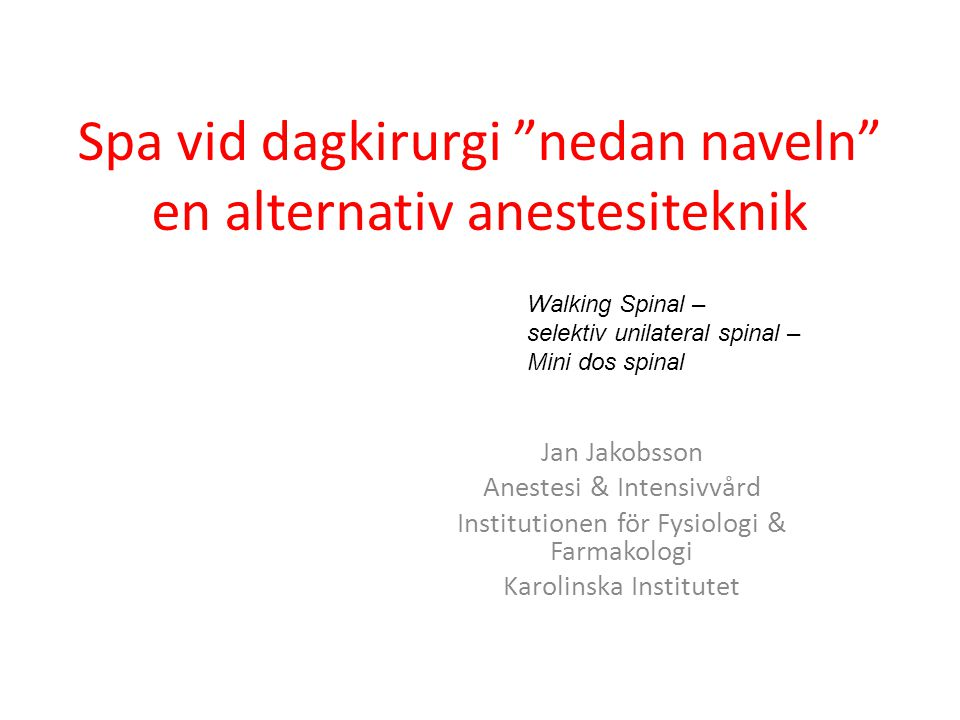"""Spa vid dagkirurgi """"nedan naveln"""" en alternativ anestesiteknik Jan Jakobsson Anestesi & Intensivvård Institutionen för Fysiologi & Farmakologi Karolin"""