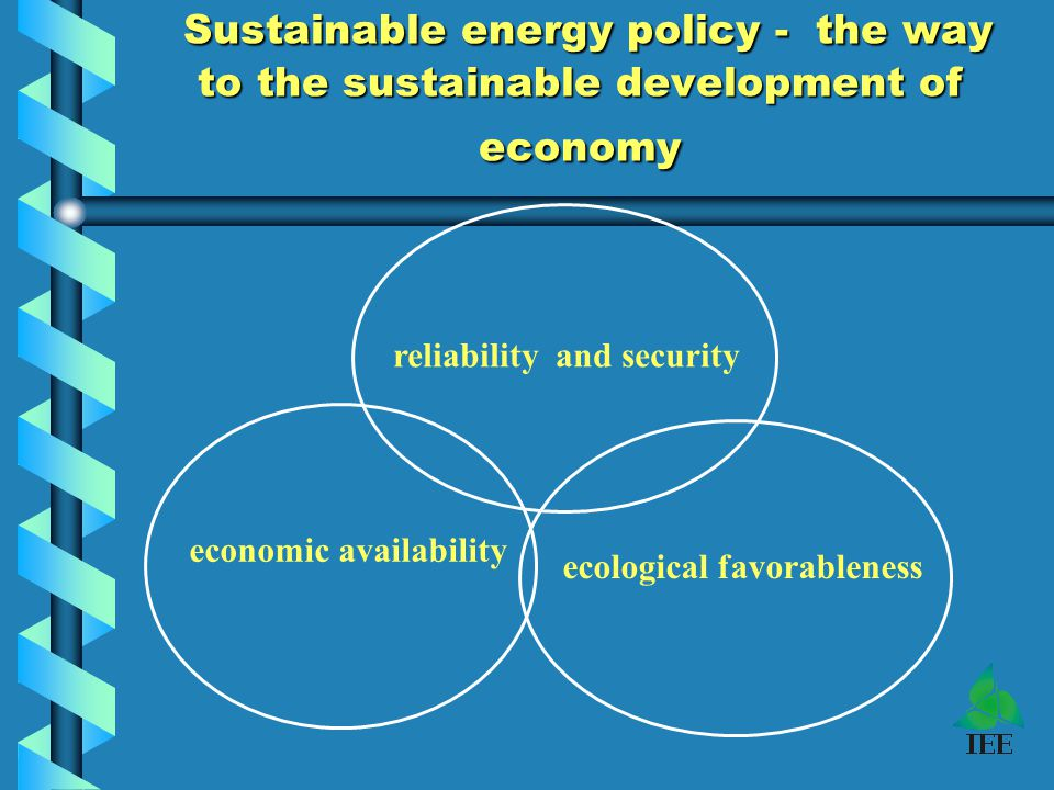 Sustainable energy policy - the way to the sustainable development of economy Sustainable energy policy - the way to the sustainable development of economy reliability and security economic availability ecological favorableness