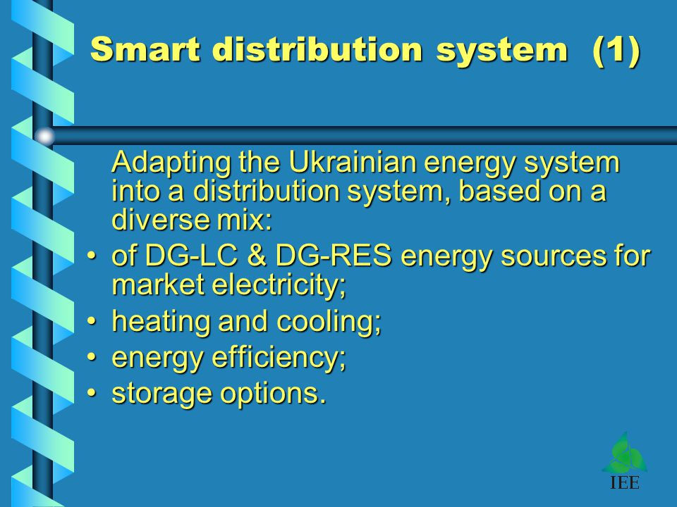 Smart distribution system (1) Adapting the Ukrainian energy system into a distribution system, based on a diverse mix: of DG-LC & DG-RES energy sources for market electricity;of DG-LC & DG-RES energy sources for market electricity; heating and cooling;heating and cooling; energy efficiency;energy efficiency; storage options.storage options.