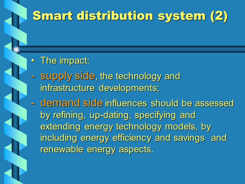 Smart distribution system (2) The impact:The impact: -supply side, the technology and infrastructure developments; -demand side influences should be assessed by refining, up-dating, specifying and extending energy technology models, by including energy efficiency and savings and renewable energy aspects.