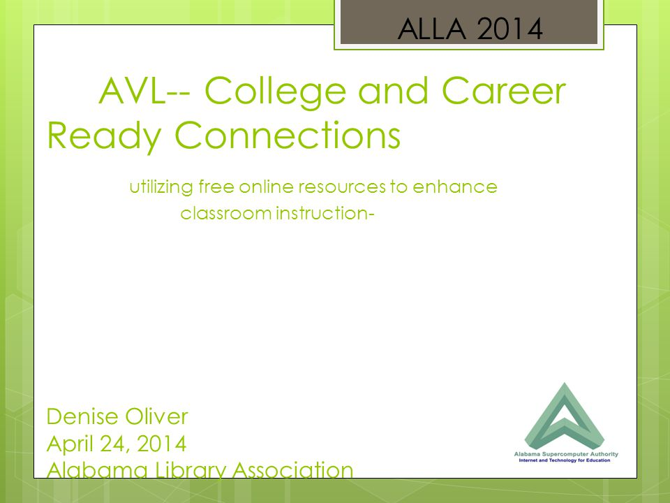 AVL-- College and Career Ready Connections utilizing free online resources to enhance classroom instruction- Denise Oliver April 24, 2014 Alabama Library Association ALLA 2014