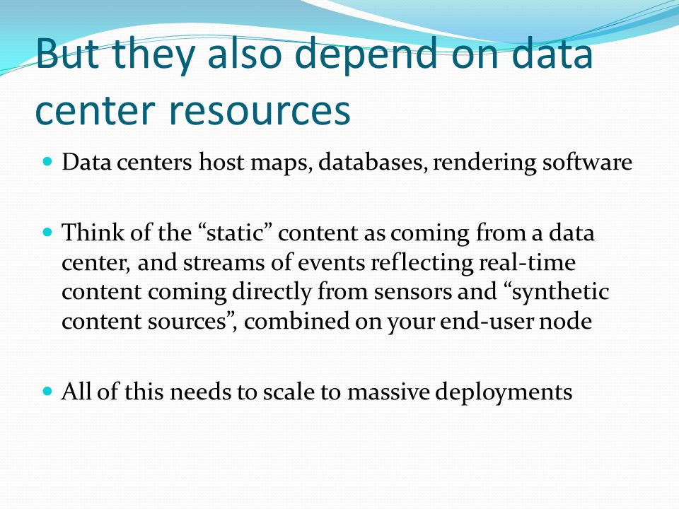 But they also depend on data center resources Data centers host maps, databases, rendering software Think of the static content as coming from a data center, and streams of events reflecting real-time content coming directly from sensors and synthetic content sources , combined on your end-user node All of this needs to scale to massive deployments