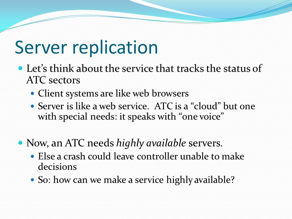 Server replication Let's think about the service that tracks the status of ATC sectors Client systems are like web browsers Server is like a web service.