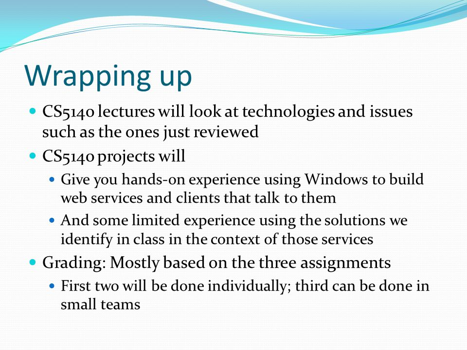 Wrapping up CS5140 lectures will look at technologies and issues such as the ones just reviewed CS5140 projects will Give you hands-on experience using Windows to build web services and clients that talk to them And some limited experience using the solutions we identify in class in the context of those services Grading: Mostly based on the three assignments First two will be done individually; third can be done in small teams