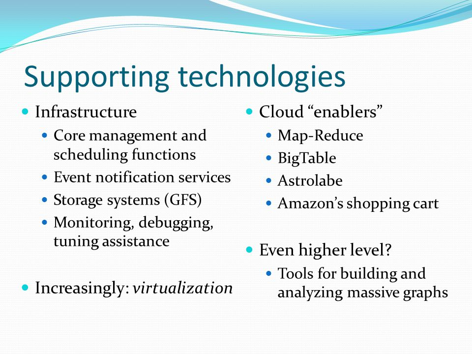 Supporting technologies Infrastructure Core management and scheduling functions Event notification services Storage systems (GFS) Monitoring, debugging, tuning assistance Increasingly: virtualization Cloud enablers Map-Reduce BigTable Astrolabe Amazon's shopping cart Even higher level.