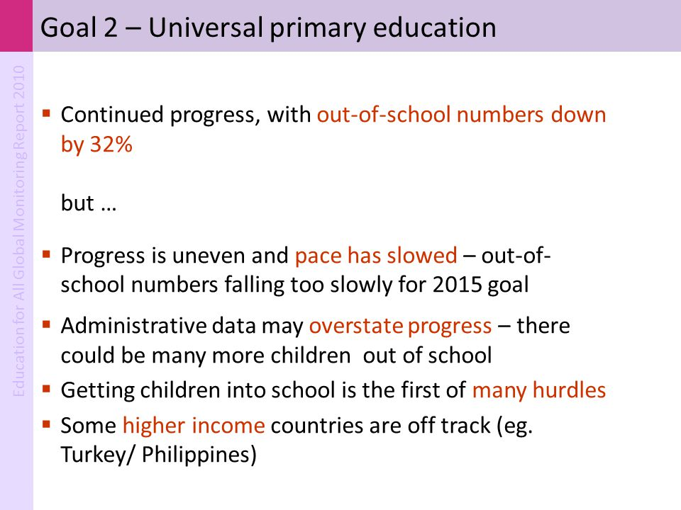 Education for All Global Monitoring Report 2010 Goal 2 – Universal primary education  Continued progress, with out-of-school numbers down by 32% but