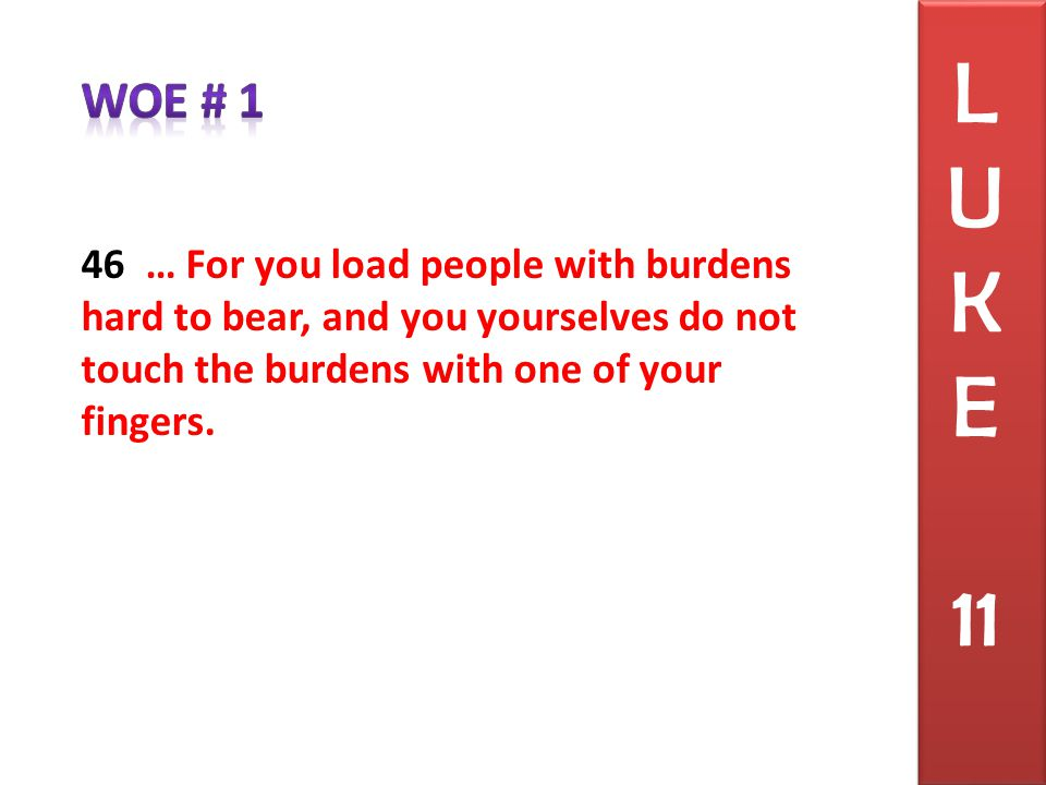 46 … For you load people with burdens hard to bear, and you yourselves do not touch the burdens with one of your fingers.