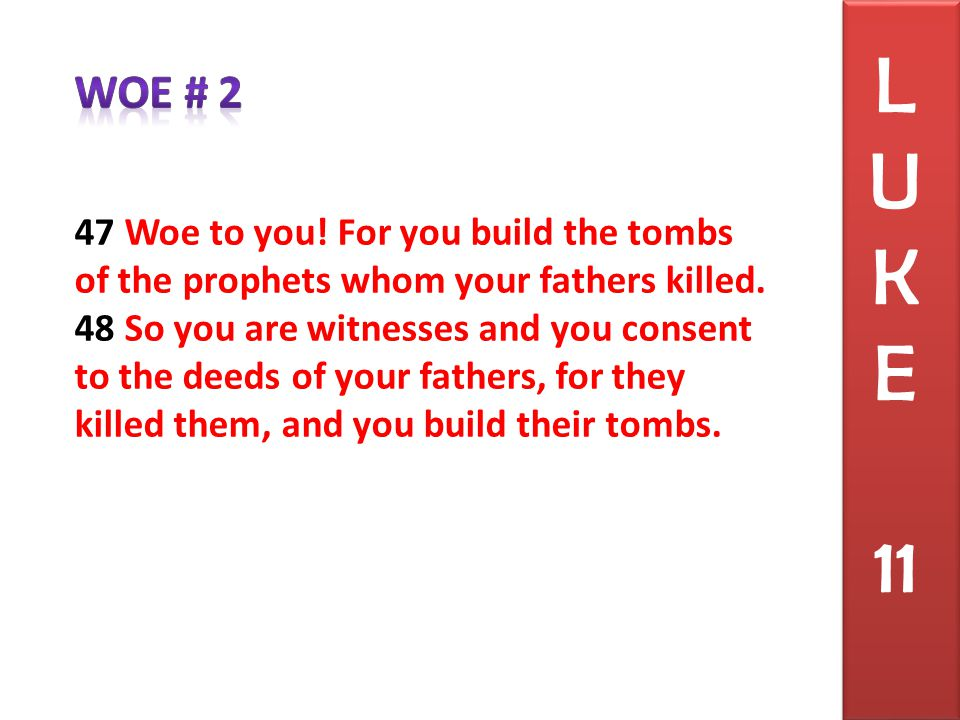 47 Woe to you. For you build the tombs of the prophets whom your fathers killed.