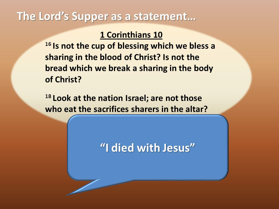 The Lord's Supper as a statement… 1 Corinthians Is not the cup of blessing which we bless a sharing in the blood of Christ.