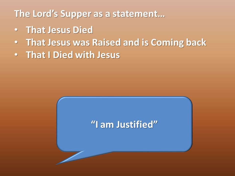 The Lord's Supper as a statement… That Jesus Died That Jesus Died That Jesus was Raised and is Coming back That Jesus was Raised and is Coming back That I Died with Jesus That I Died with Jesus I am Justified