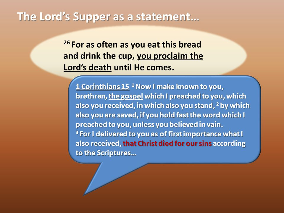 The Lord's Supper as a statement… That Jesus Died That Jesus Died That Jesus was Raised and is Coming back That Jesus was Raised and is Coming back That I Died with Jesus That I Died with Jesus That I am Justified That I am Justified Christ lives in me and I am alive in Christ
