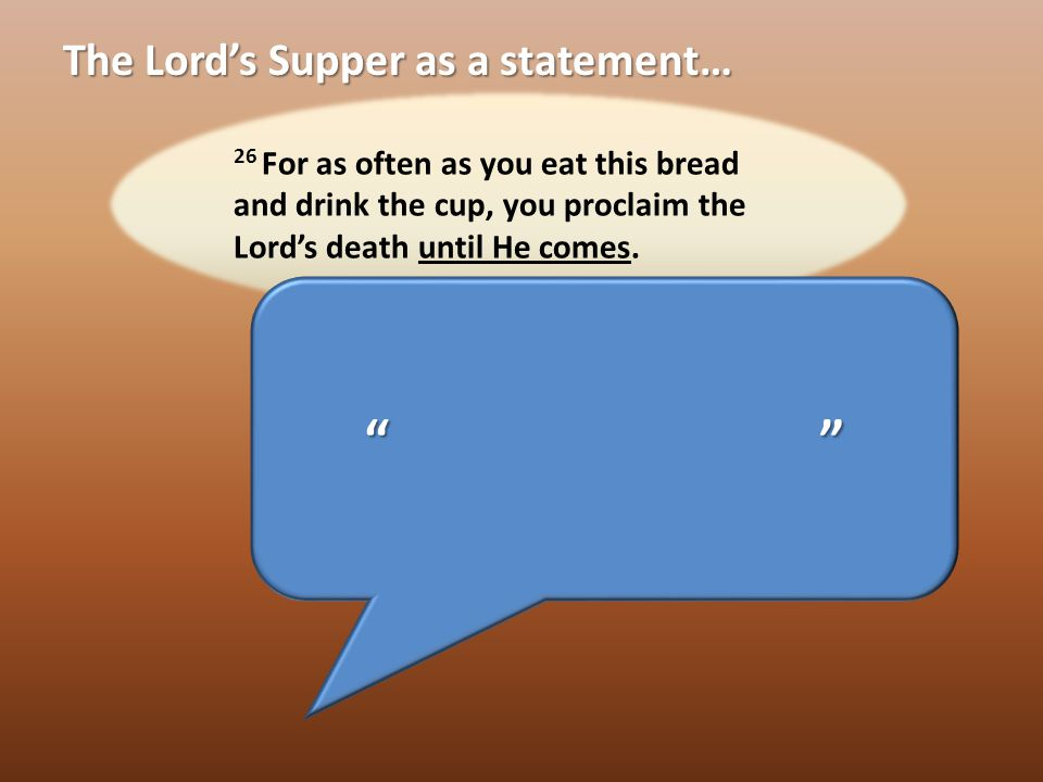 The Lord's Supper as a statement… That Jesus Died That Jesus Died That Jesus was Raised and is Coming back That Jesus was Raised and is Coming back That I Died with Jesus That I Died with Jesus That I am Justified That I am Justified Christ lives in me and I am alive in Christ Christ lives in me and I am alive in Christ I now live for Christ