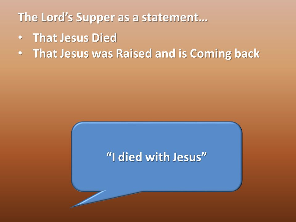 The Lord's Supper as a statement… That Jesus Died That Jesus Died That Jesus was Raised and is Coming back That Jesus was Raised and is Coming back I died with Jesus