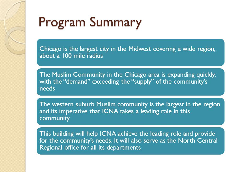 Program Summary Chicago is the largest city in the Midwest covering a wide region, about a 100 mile radius The Muslim Community in the Chicago area is expanding quickly, with the demand exceeding the supply of the community's needs The western suburb Muslim community is the largest in the region and its imperative that ICNA takes a leading role in this community This building will help ICNA achieve the leading role and provide for the community's needs.