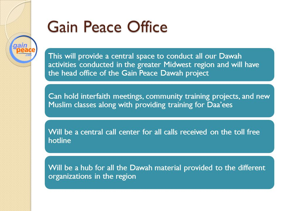 Gain Peace Office This will provide a central space to conduct all our Dawah activities conducted in the greater Midwest region and will have the head office of the Gain Peace Dawah project Can hold interfaith meetings, community training projects, and new Muslim classes along with providing training for Daa'ees Will be a central call center for all calls received on the toll free hotline Will be a hub for all the Dawah material provided to the different organizations in the region