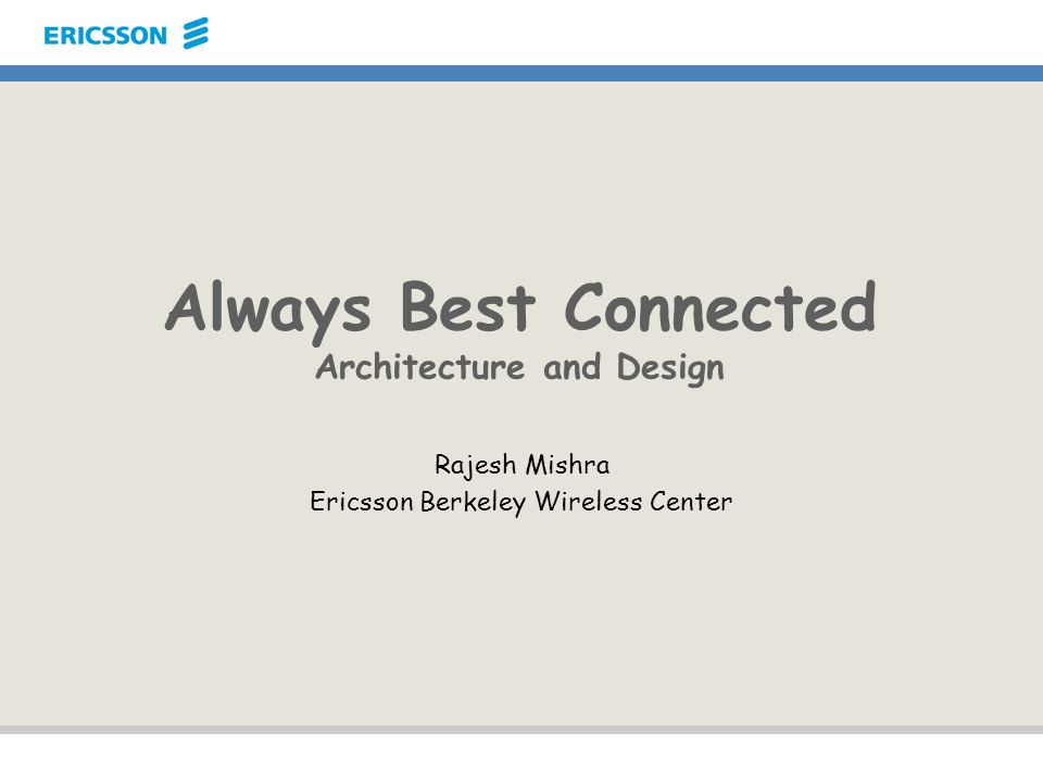 Always Best Connected Architecture and Design Rajesh Mishra Ericsson Berkeley Wireless Center