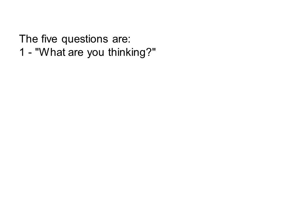 The five questions are: 1 - What are you thinking