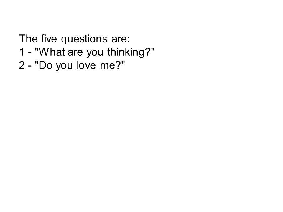 The five questions are: 1 - What are you thinking 2 - Do you love me