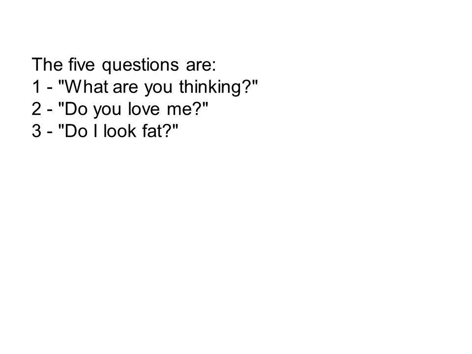The five questions are: 1 - What are you thinking 2 - Do you love me 3 - Do I look fat