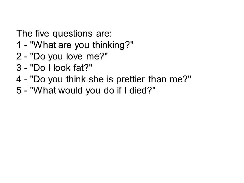 The five questions are: 1 - What are you thinking 2 - Do you love me 3 - Do I look fat 4 - Do you think she is prettier than me 5 - What would you do if I died