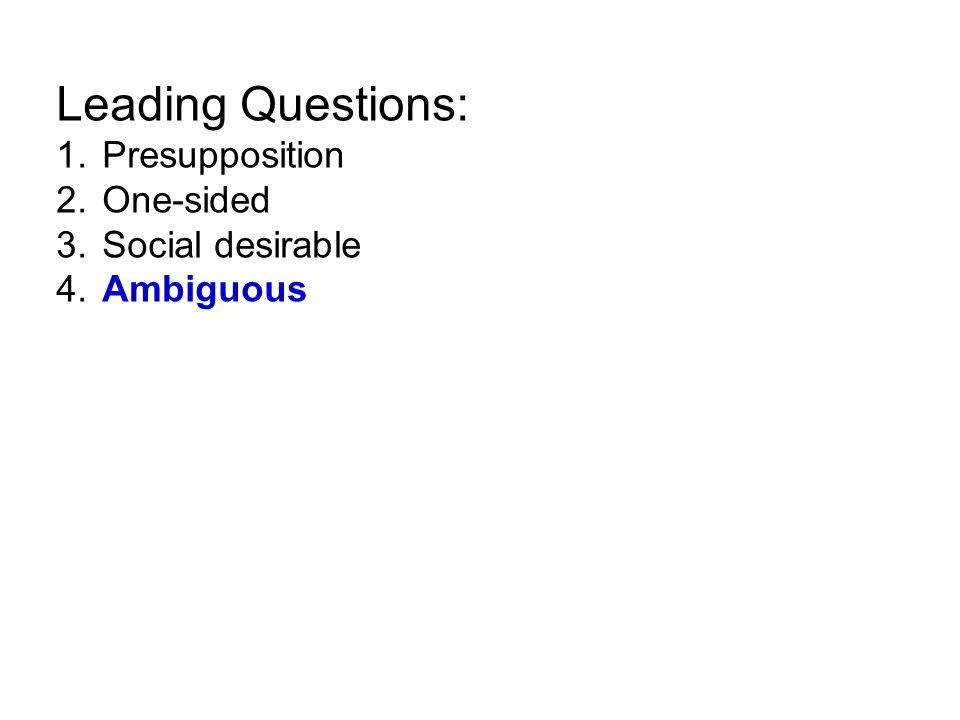 Leading Questions: 1. Presupposition 2. One-sided 3. Social desirable 4. Ambiguous
