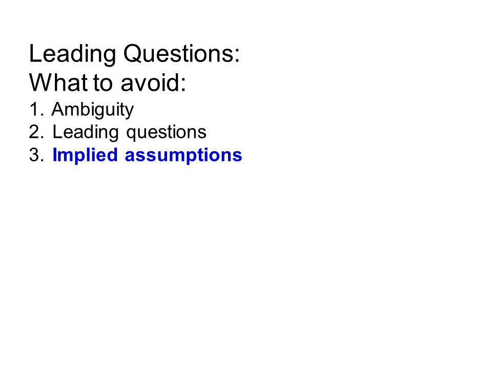 Leading Questions: What to avoid: 1. Ambiguity 2. Leading questions 3. Implied assumptions