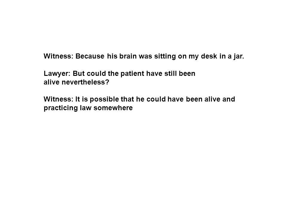 Witness: Because his brain was sitting on my desk in a jar.