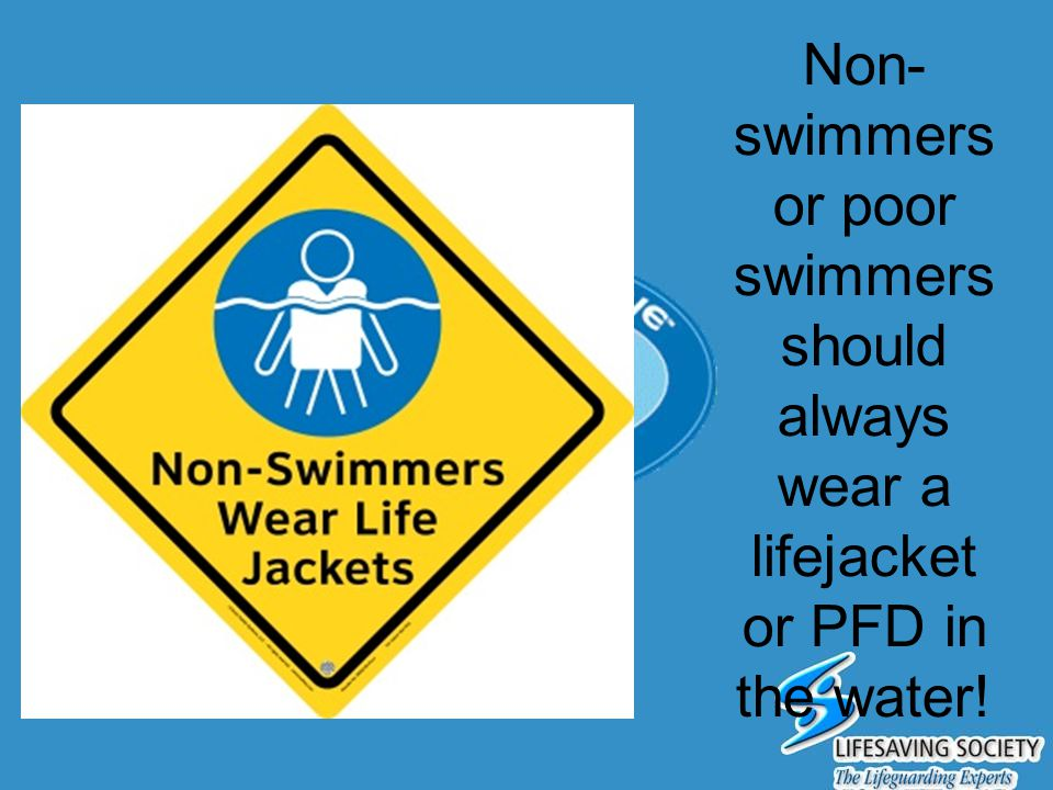 Non- swimmers or poor swimmers should always wear a lifejacket or PFD in the water!
