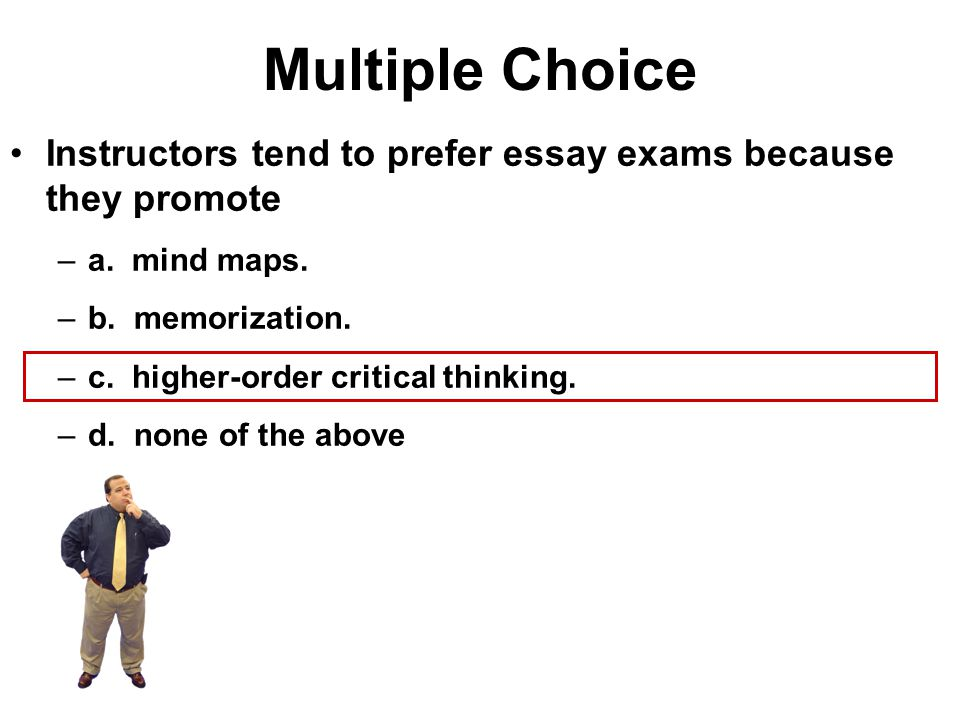 Multiple Choice Instructors tend to prefer essay exams because they promote –a. mind maps. –b. memorization. –c. higher-order critical thinking. –d. n