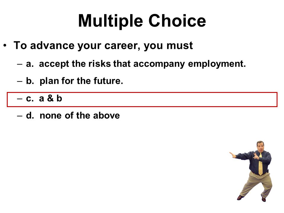 Multiple Choice To advance your career, you must –a. accept the risks that accompany employment. –b. plan for the future. –c. a & b –d. none of the ab