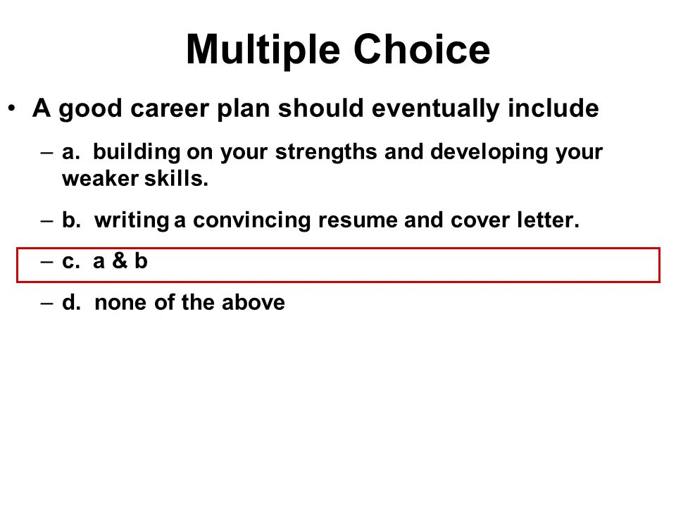 Multiple Choice A good career plan should eventually include –a. building on your strengths and developing your weaker skills. –b. writing a convincin