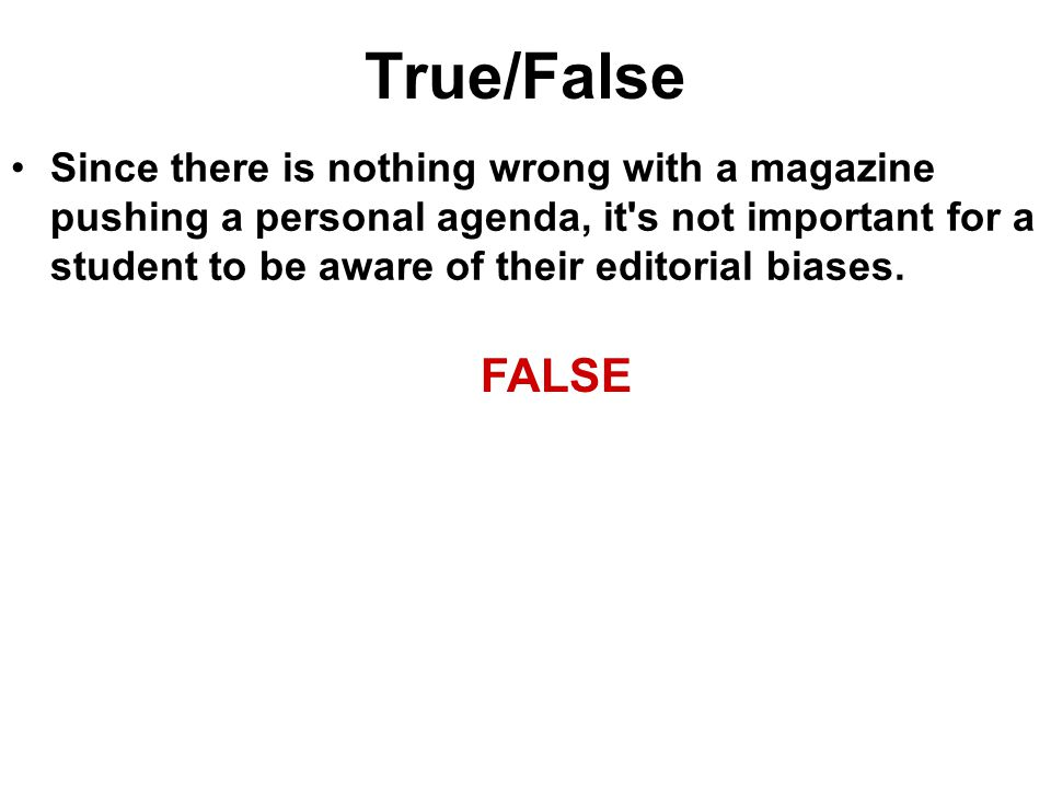 True/False Since there is nothing wrong with a magazine pushing a personal agenda, it's not important for a student to be aware of their editorial bia