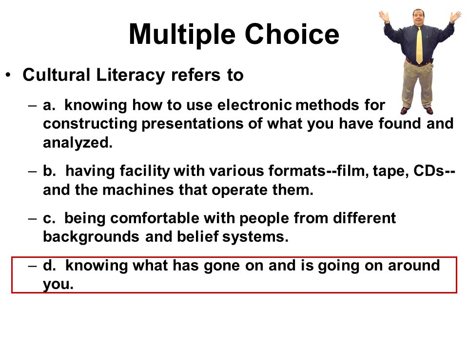 Multiple Choice Cultural Literacy refers to –a. knowing how to use electronic methods for constructing presentations of what you have found and analyz