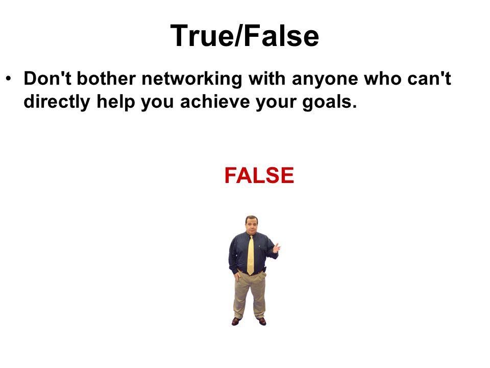 True/False Don't bother networking with anyone who can't directly help you achieve your goals. FALSE