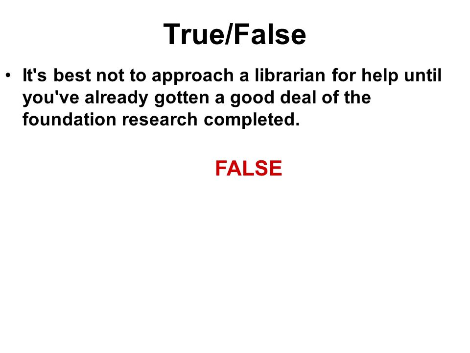 True/False It's best not to approach a librarian for help until you've already gotten a good deal of the foundation research completed. FALSE