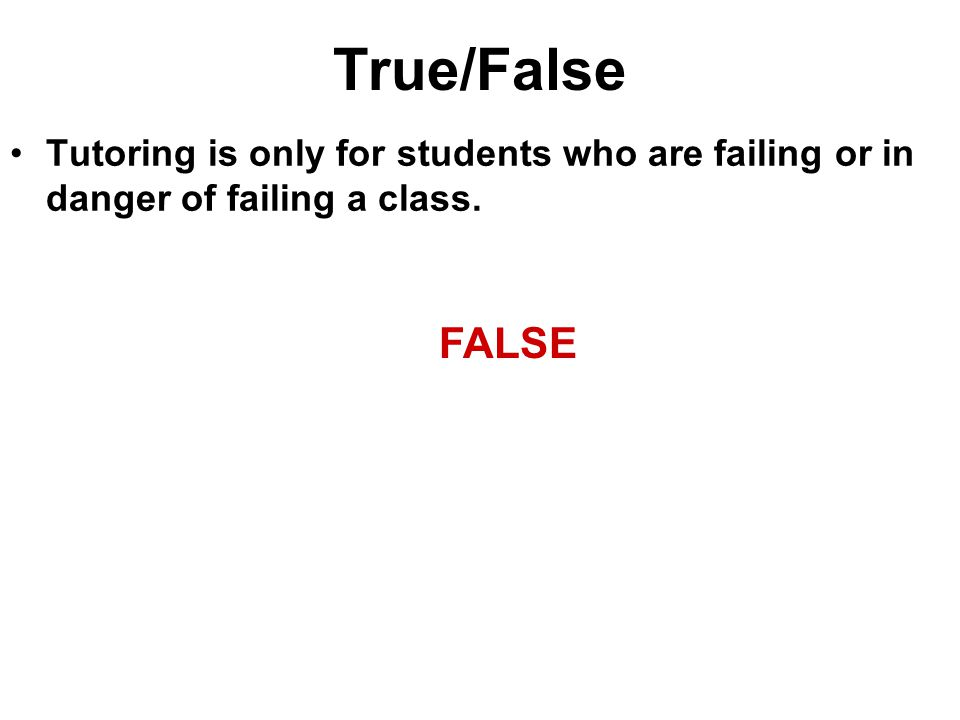 True/False Tutoring is only for students who are failing or in danger of failing a class. FALSE