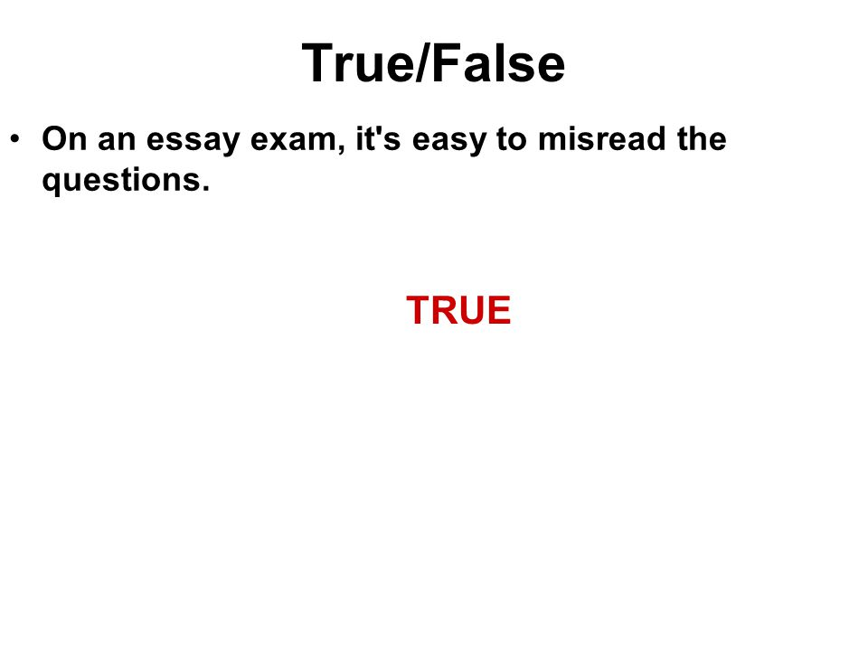 True/False On an essay exam, it's easy to misread the questions. TRUE