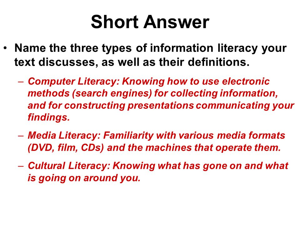 Short Answer Name the three types of information literacy your text discusses, as well as their definitions. –Computer Literacy: Knowing how to use el