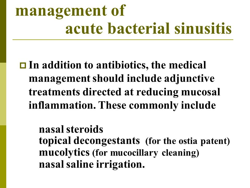 management of acute bacterial sinusitis  In addition to antibiotics, the medical management should include adjunctive treatments directed at reducing