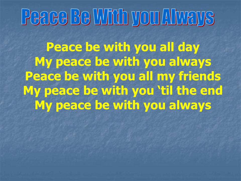 Peace be with you all day My peace be with you always Peace be with you all my friends My peace be with you 'til the end My peace be with you always