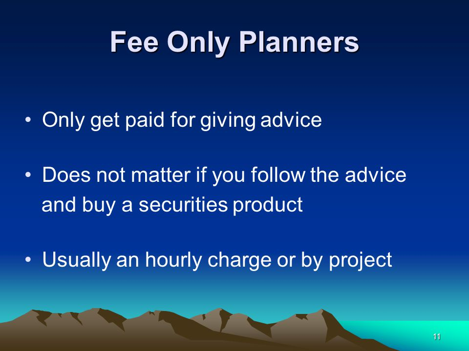 11 Fee Only Planners Only get paid for giving advice Does not matter if you follow the advice and buy a securities product Usually an hourly charge or by project