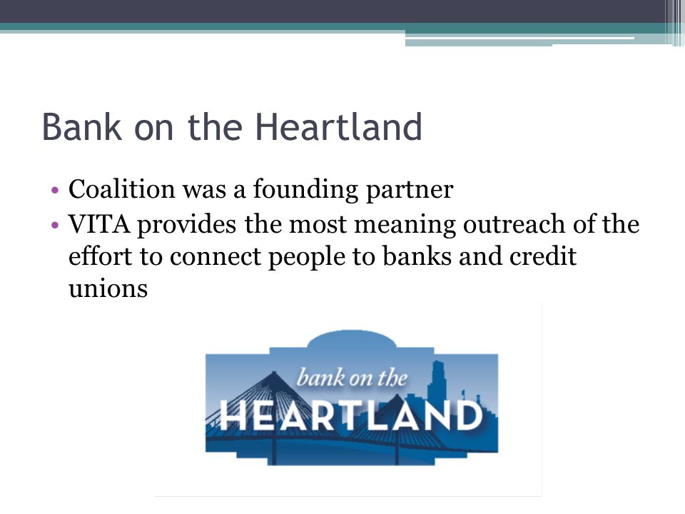 Bank on the Heartland Coalition was a founding partner VITA provides the most meaning outreach of the effort to connect people to banks and credit unions