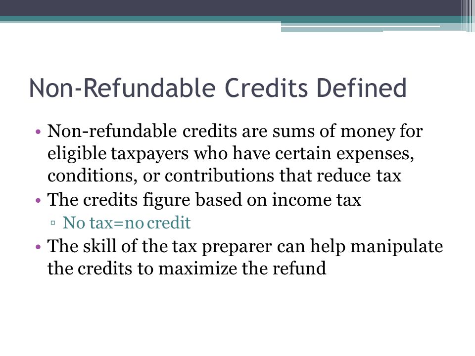 Non-Refundable Credits Defined Non-refundable credits are sums of money for eligible taxpayers who have certain expenses, conditions, or contributions that reduce tax The credits figure based on income tax ▫No tax=no credit The skill of the tax preparer can help manipulate the credits to maximize the refund
