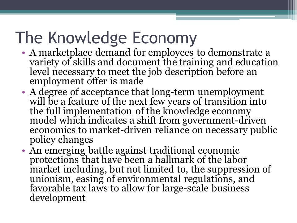 The Knowledge Economy A marketplace demand for employees to demonstrate a variety of skills and document the training and education level necessary to meet the job description before an employment offer is made A degree of acceptance that long-term unemployment will be a feature of the next few years of transition into the full implementation of the knowledge economy model which indicates a shift from government-driven economics to market-driven reliance on necessary public policy changes An emerging battle against traditional economic protections that have been a hallmark of the labor market including, but not limited to, the suppression of unionism, easing of environmental regulations, and favorable tax laws to allow for large-scale business development