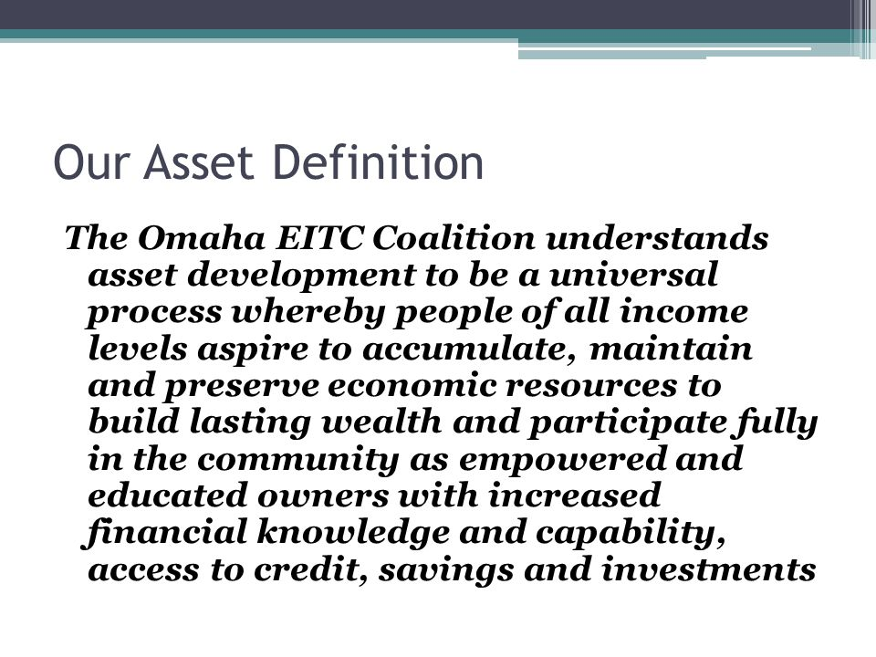 Our Asset Definition The Omaha EITC Coalition understands asset development to be a universal process whereby people of all income levels aspire to accumulate, maintain and preserve economic resources to build lasting wealth and participate fully in the community as empowered and educated owners with increased financial knowledge and capability, access to credit, savings and investments
